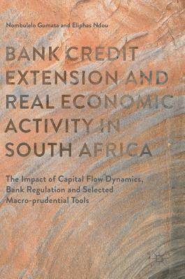 Bank Credit Extension and Real Economic Activity in South Africa 2017: The Impact of Capital Flow Dynamics, Bank Regulation and Selected Macro-Prudential Tools - Gumata, Nombulelo, and Ndou, Eliphas