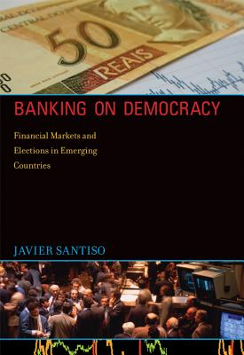 Banking on Democracy: Financial Markets and Elections in Emerging Countries - Santiso, Javier, Professor