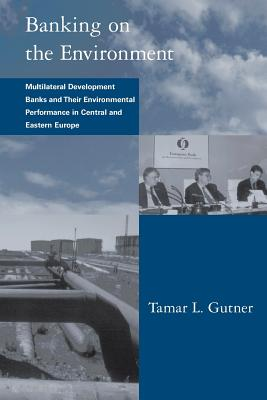 Banking on the Environment: Multilateral Development Banks and Their Environmental Performance in Central and Eastern Europe - Gutner, Tamar L, and Gasser, Les (Editor)