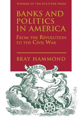 Banks and Politics in America from the Revolution to the Civil War - Hammond, Bray, and Bray, Hammond