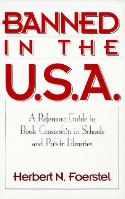 Banned in the U.S.A.: A Reference Guide to Book Censorship in Schools and Public Libraries - Foerstel, Herbert