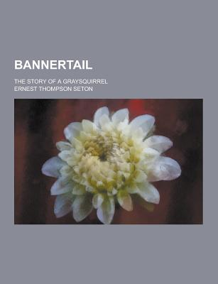Bannertail; The Story of a Graysquirrel - Seton, Ernest Thompson