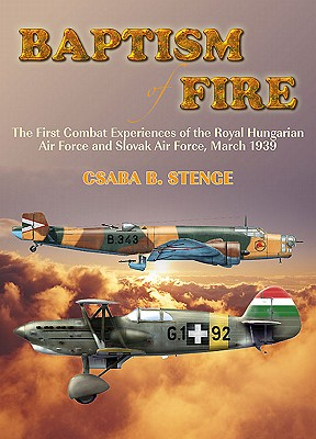 Baptism of Fire: The First Combat Experiences of the Royal Hungarian Air Force and Slovak Air Force, March 1939 - Stenge, Csaba B