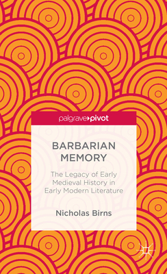 Barbarian Memory: The Legacy of Early Medieval History in Early Modern Literature - Birns, Nicholas