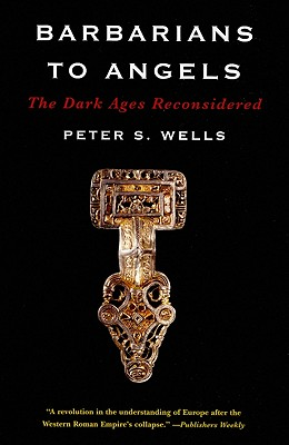 Barbarians to Angels: The Dark Ages Reconsidered - Wells, Peter S
