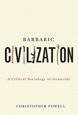 Barbaric Civilization: A Critical Sociology of Genocide - Powell, Christopher