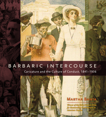 Barbaric Intercourse: Caricature and the Culture of Conduct, 1841-1936 - University of Chicago Press (Creator), and Banta, Martha