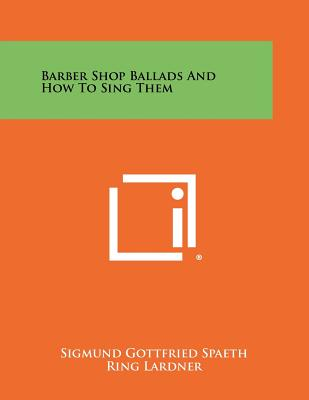 Barber Shop Ballads And How To Sing Them - Spaeth, Sigmund Gottfried, and Lardner, Ring (Introduction by)