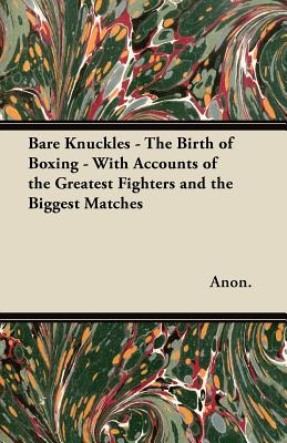 Bare Knuckles - The Birth of Boxing - With Accounts of the Greatest Fighters and the Biggest Matches - Anon