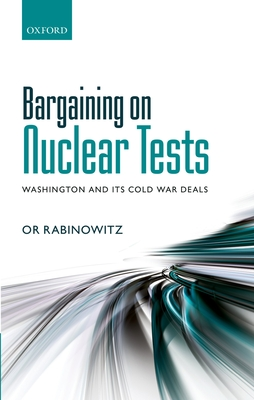 Bargaining on Nuclear Tests: Washington and its Cold War Deals - Rabinowitz, Or
