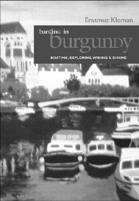 Barging in Burgundy: Boating, Exploring, Wining & Dining - Kloman, Erasmus