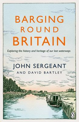 Barging Round Britain: Exploring the History of our Nation's Canals and Waterways - Sergeant, John, and Bartley, David