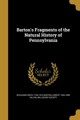 Barton's Fragments of the Natural History of Pennsylvania - Barton, Benjamin Smith 1766-1815, and Salvin, Osbert 1835-1898, and Willughby Society (Creator)
