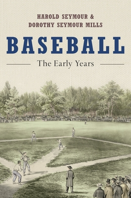 Baseball: The Early Years - Seymour, Harold, Ph.D., and Seymour Mills, Dorothy, and Dorothy Seymour Mills