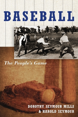 Baseball: The People's Game - Seymour, Harold, Ph.D. (Preface by), and Seymour Mills, Dorothy