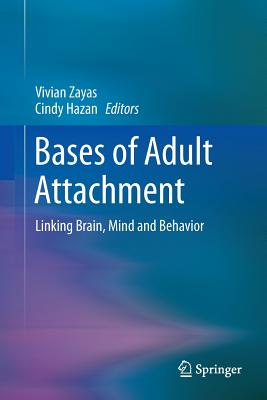 Bases of Adult Attachment: Linking Brain, Mind and Behavior - Zayas, Vivian (Editor), and Hazan, Cindy, PhD (Editor)