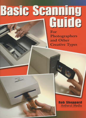 Basic Scanning Guide: For Photographers and Other Creative Types - Sheppard, Rob