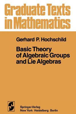 Basic Theory of Algebraic Groups and Lie Algebras - Hochschild, G P