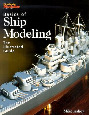 Basics of Ship Modeling: The Illustrated Guide - Ashey, Mike