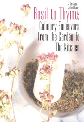 Basil to Thyme: Culinary Endeavors from the Garden to the Kitchen - Haas, Tim, and Beane, Jan