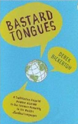 Bastard Tongues: A Trailblazing Linguist Finds Clues to Our Common Humanity in the World's Lowliest Languages - Bickerton, Derek