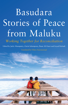 Basudara Stories of Peace in Maluku: Working Together for Reconciliation - Manuputty, Jacky (Editor), and Salampessy, Zairin (Editor), and Ali-Fauzi, Ihsan (Editor)
