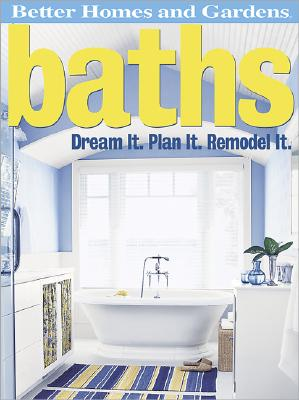 Baths: Dream It. Plan It. Remodel It - Gardens, Better Homes &, and Lastbetter Homes & Gardens, and Better Homes and Gardens (Editor)