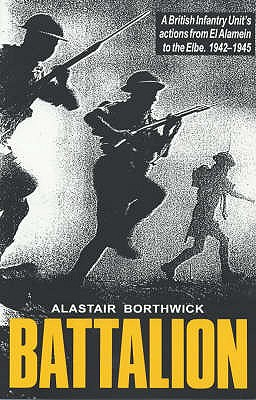 Battalion: British Infantry Unit's Actions from El Alamein to the Elbe, 1942-45 - Borthwick, Alastair
