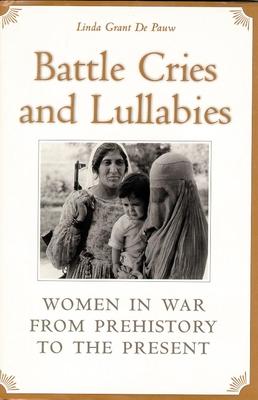Battle Cries and Lullabies: Women in War from Prehistory to the Present - De Pauw, Linda Grant, Professor