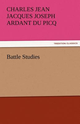 Battle Studies - Du Picq, Charles Ardant, and Ardant Du Picq, Charles Jean Jacques Jos