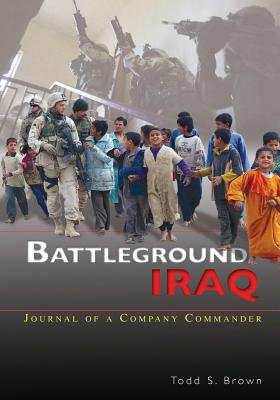 Battleground Iraq: Journal of a Company Commander - Brown, Todd S, and Army, Department Of the