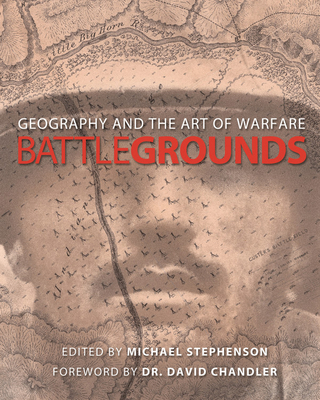 Battlegrounds: Geography and the History of Warfare - Stephenson, Michael (Editor), and Lytton, Lisa (Editor), and Chandler, David, Dr. (Foreword by)