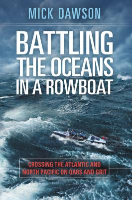 Battling the Oceans in a Rowboat: Crossing the Atlantic and North Pacific on Oars and Grit - Dawson, Mick