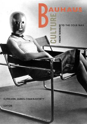 Bauhaus Culture: From Weimar to the Cold War - James-Chakraborty, Kathleen (Editor)