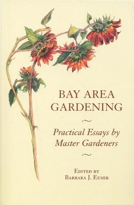 Bay Area Gardening: 64 Practical Essays by Master Gardeners - Euser, Barbara J (Editor)