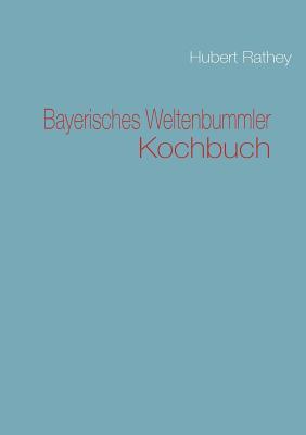 Bayerisches Weltenbummler Kochbuch - Rathey, Hubert