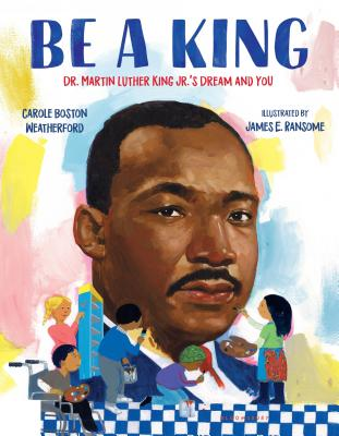 Be a King: Dr. Martin Luther King Jr.'s Dream and You - Weatherford, Carole Boston