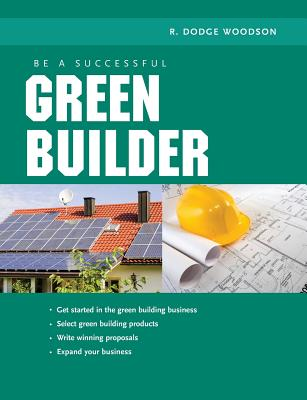 Be a Successful Green Builder - Woodson, R Dodge