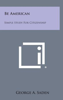 Be American: Simple Study for Citizenship - Saden, George A