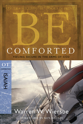 Be Comforted: Feeling Secure in the Arms of God: OT Commentary Isaiah - Wiersbe, Warren W, Dr.