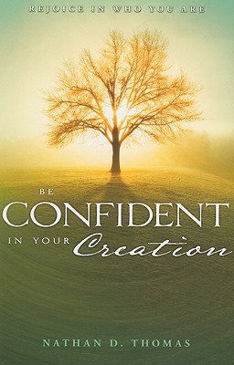 Be Confident in Your Creation: Rejoice in Who You Are - Thomas, Nathan D