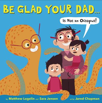 Be Glad Your Dad...(Is Not an Octopus!) - Logelin, Matthew, and Jensen, Sara