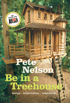 Be in a Treehouse: Design, Construction, Inspiration - Nelson, Pete