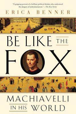 Be Like the Fox: Machiavelli in His World - Benner, Erica