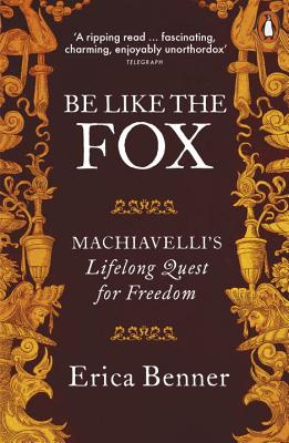 Be Like the Fox: Machiavelli's Lifelong Quest for Freedom - Benner, Erica