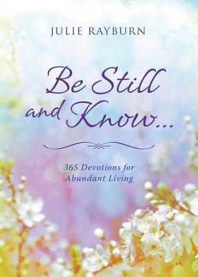 Be Still and Know. . .: 365 Devotions for Abundant Living - Rayburn, Julie