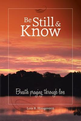 Be Still and Know: Breath Praying Through Loss - Hoogeveen, Lois R