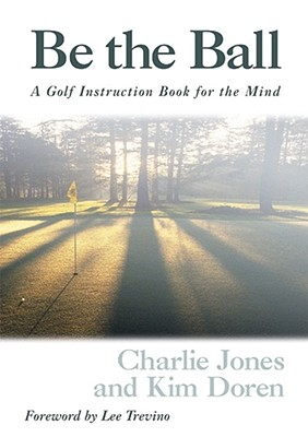 Be the Ball: A Golf Instuction Book for the Mind - Jones, Charlie, and Doren, Kim