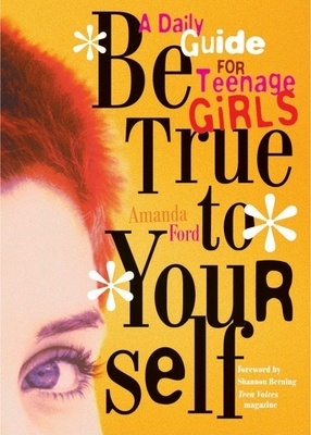 Be True to Yourself: A Daily Guide for Teenage Girls - Ford, Amanda, and Berning, Shannon (Foreword by)