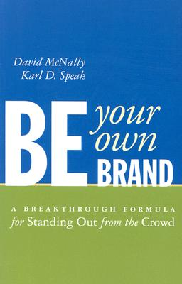 Be Your Own Brand: A Breakthrough Formula for Standing Out from the Crowd - McNally, David, and Speak, Karl D
